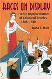 Races on Display : French Representations of Colonized Peoples, 1886-1940, Hale, Dana S., 0253348544
