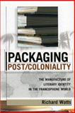 Packaging Post/Coloniality : The Manufacture of Literary Identity in the Francophone World, Watts, Richard, 0739108557