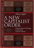 A New Capitalist Order : Privatization and Ideology in Russia and Eastern Europe, Appel, Hilary, 0822958554