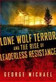Lone Wolf Terror and the Rise of Leaderless Resistance, George Michael, 0826518559