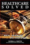 Healthcare Solved - Real Answers, No Politics, Debra Smith, 0557088550