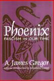 Phoenix : Facism in Our Time, Gregor, A. James, 0765808552