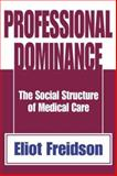 Professional Dominance : The Social Structure of Medical Care, Freidson, Eliot, 0202308553