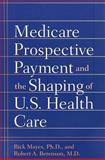 Medicare Prospective Payment and the Shaping of U. S. Health Care, Mayes, Rick and Berenson, Robert A., 0801888557