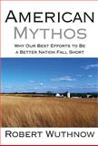 American Mythos : Why Our Best Efforts to Be a Better Nation Fall Short, Wuthnow, Robert, 0691138559
