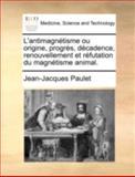 L' Antimagnétisme Ou Origine, Progrès, Décadence, Renouvellement et Réfutation du Magnétisme Animal, Jean-Jacques Paulet, 1140738550