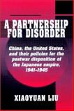 A Partnership for Disorder : China, the United States, and Their Policies for the Postwar Disposition of the Japanese Empire, 1941-1945, Liu, Xiaoyuan, 0521528550