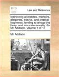 Interesting Anecdotes, Memoirs, Allegories, Essays, and Poetical Fragments, Tending to Amuse the Fancy, and Inculcate Morality by Mr Addison Volum, Addison, 1140688561