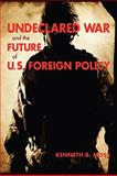 Undeclared War and the Future of U. S. Foreign Policy, Moss, Kenneth B., 0801888565