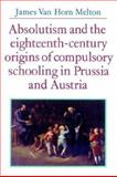 Absolutism and the Eighteenth-Century Origins of Compulsory Schooling in Prussia and Austria, Melton, James Van Horn, 0521528569