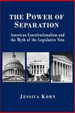 The Power of Separation : American Constitutionalism and the Myth of the Legislative Veto, Korn, Jessica, 0691058563