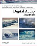 Digital Audio Essentials : A Comprehensive Guide to Creating, Recording, Editing, and Sharing Music and Other Audio, Fries, Bruce and Fries, Marty, 0596008562
