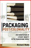 Packaging Post/Coloniality : The Manufacture of Literary Identity in the Francophone World, Watts, Richard, 0739108565