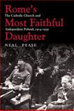 Rome's Most Faithful Daughter : The Catholic Church and Independent Poland, 1914-1939, Pease, Neal, 0821418564