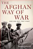The Afghan Way of War : How and Why They Fight, Johnson, Robert, 0199798567