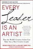 Every Leader Is an Artist : How the World's Greatest Artists Can Make You a More Creative Leader, O'Malley, Michael and Baker, William, 0071778578