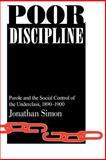 Poor Discipline : Parole and Control of the Underclass, 1890-1990, Simon, Jonathan, 0226758575