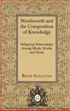 Wordsworth and the Composition of Knowledge : Refiguring Relationships among Minds, Worlds and Words, Sullivan, Brad, 0820448575