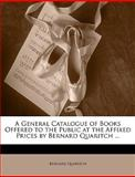 A General Catalogue of Books Offered to the Public at the Affixed Prices by Bernard Quaritch, Bernard Quaritch, 1146838573