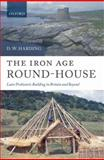 The Iron Age Round-House : Later Prehistoric Building in Britain and Beyond, Harding, D. W., 0199558574