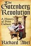The Gutenberg Revolution : A History of Print Culture, Abel, Richard, 1412818575