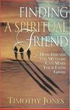 Finding a Spiritual Friend : How Friends and Mentors Can Make Your Faith Grow, Jones, Timothy, 0835808572