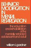 Behavior Modification in Mental Retardation : The Education and Rehabilitation of the Mentally Retarded Adolescent and Adult, Gardner, William I., 020230857X