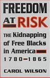Freedom at Risk : The Kidnapping of Free Blacks in America, 1780-1865, Wilson, Carol, 0813118581