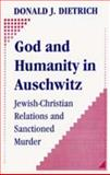 God and Humanity in Auschwitz : Jewish-Christian Relations and Sanctioned Murder, Dietrich, Donald J., 1412808588