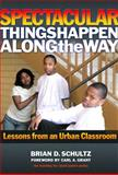 Spectacular Things Happen along the Way : Lessons from an Urban Classroom, Schultz, Brian D., 0807748587