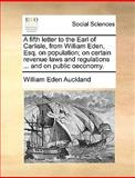 A Fifth Letter to the Earl of Carlisle, from William Eden, Esq on Population; on Certain Revenue Laws and Regulations and on Public Oeconomy, William Eden Auckland, 1170368581