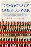 Democracy Goes to War : British Military Deployments under International Law, White, Nigel, 0199218595