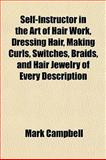 Self-Instructor in the Art of Hair Work, Dressing Hair, Making Curls, Switches, Braids, and Hair Jewelry of Every Description, Mark Campbell, 1152038591
