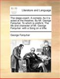 The Stage-Coach a Comedy As It Is Acted at the Theatres by Mr George Farquhar to Which Is Prefix'D, the Life and Character of Mr George Farquhar, George Farquhar, 1170538592