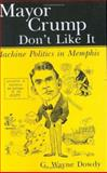 Mayor Crump Don't Like It : Machine Politics in Memphis, Dowdy, G. Wayne, 1578068592