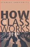 How Class Works : Power and Social Movement, Aronowitz, Stanley, 0300098596