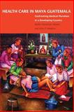 Health Care in Maya Guatemala : Confronting Medical Pluralism in a Developing Country, Hawkins, John Palmer, 0806138599