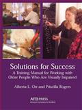 Solutions for Success : A Training Manual for Working with Visually Impaired Older People in Residential Facilities, Orr, Alberta L. and Rogers, Priscilla, 0891288597