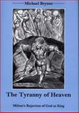 The Tyranny of Heaven : Milton's Rejection of God as King, Bryson, Michael, 0874138590