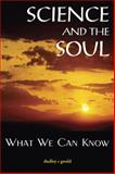 Science and the Soul : What We Can Know, Gould, Dudley C., 1557788596