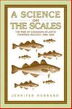 A Science on the Scales : The Rise of Canadian Atlantic Fisheries Biology, 1898-1939, Hubbard, Jennifer M., 0802088597