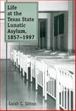 Life at the Texas State Lunatic Asylum, 1857-1997, Sarah C. Sitton, 0890968594