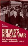 Britain's Korean War : Cold War Diplomacy, Strategy and Security, 1950-53, Hennessey, Thomas, 0719088593