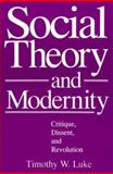 Social Theory and Modernity : Critique, Dissent, and Revolution, Luke, Timothy W., 0803938608