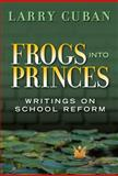 Frogs into Princes : Writings on School Reform, Cuban, Larry, 0807748609