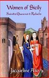 Women of Sicily : Saints, Queens and Rebels, Alio, Jacqueline, 0991588606