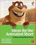 Ideas for the Animated Short : Finding and Building Stories, Sullivan, Karen and Schumer, Gary, 0240808606