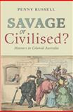 Savage or Civilised? : Manners in Colonial Australia, Russell, Penny, 0868408603