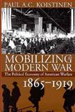 Mobilizing the Modern War : The Political Economy of American Warfare, 1865-1919, Koistinen, Paul A. C., 0700608605