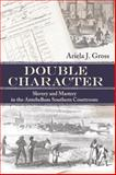 Double Character : Slavery and Mastery in the Antebellum Southern Courtroom, Gross, Ariela J., 082032860X